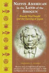 Native American in the Land of the Shogun ~ Ranald MacDonald and the Opening of Japan