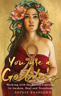 YOU ARE A GODDESS: Working With The Sacred Feminine To Awaken, Heal & Transform