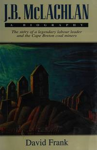 J.B. McLachlan: A Biography: The Story of a Legendary Labour Leader and the Cape Breton Coal Miners