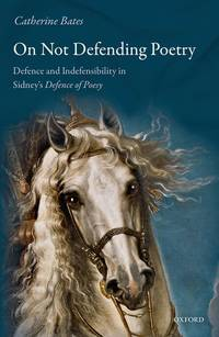 On Not Defending Poetry: Defence and Indefensibility in Sidney's Defence of Poesy 1st Edition