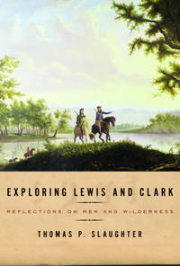Exploring Lewis and Clark. Reflections on Men and Wilderness by  Thomas P Slaughter - First Edition - 2003 - from Boomer's Books (SKU: 26763)