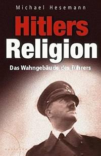 HITLERS RELIGION : DIE FATALE HEILSLEHRE DES NATIONALSOZIALISMUS