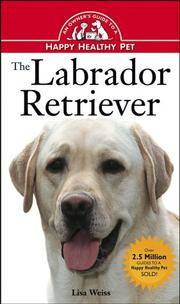 The Labrador Retriever: An Owner\'s Guide to a Happy Healthy Pet