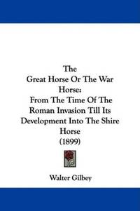 The Great Horse or the War Horse  From the Time of the Roman Invasion Till  Its Development Into the Shire Horse