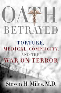 Oath Betrayed  Torture, Medical Complicity, and the War on Terror