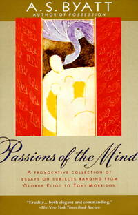 Passions of the Mind. A Provocative Collection of Essays on Subjects Ranging from George Eliot to...