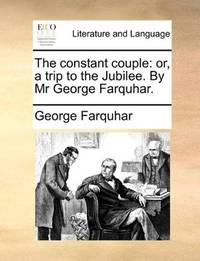 image of The constant couple: or, a trip to the Jubilee. By Mr George Farquhar