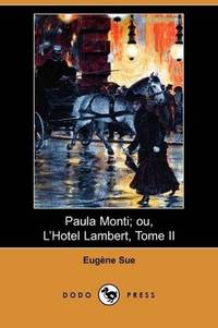 Paula Monti; ou, L'Hotel Lambert, Tome II (Dodo Press) (French Edition) by Eugene Sue - Paperback - 2008-10-10 - from Ergodebooks (SKU: SONG1409934780)
