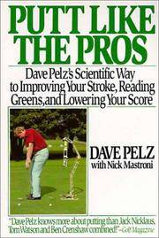 Putt Like the Pros : Dave Pelz's Scientific Way to Improving Your Stroke, Reading Greens, and Lowering Your Score