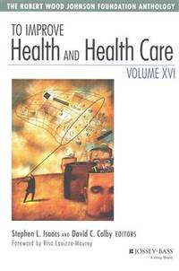 To Improve Health and Health Care, Volume XVI: The Robert Wood Johnson Foundation Anthology...