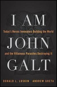 I Am John Galt: Today's Heroic Innovators Building the World and the Villainous Parasites...