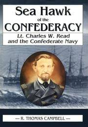 SEA HAWK OF THE CONFEDERACY : LT. CHARLES W. READ AND THE CONFEDERATE NAVY