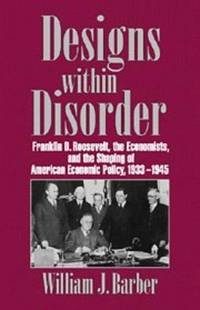 Designs within Disorder:  Franklin D. Roosevelt, the Economists,  and the Shaping of American Economic Policy, 1933-1945.