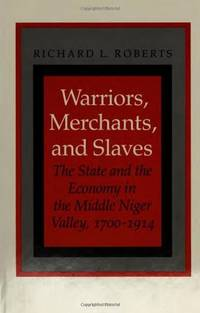 Warriors, Merchants, and Slaves: The State and the Economy in the Middle  Niger Valley, 1700-1914