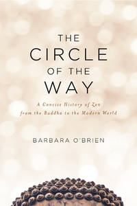 The Circle of the Way : A Concise History of Zen from the Buddha to the Modern World