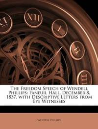 image of The Freedom Speech of Wendell Phillips: Faneuil Hall, December 8, 1837, with Descriptive Letters from Eye Witnesses