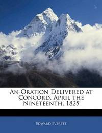 An Oration Delivered At Concord, April the Nineteenth, 1825