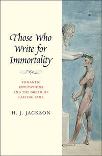 Those Who Write for Immortality: Romantic Reputations and the Dream of Lasting Fame