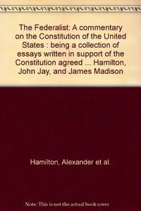 image of The Federalist: A commentary on the Constitution of the United States : being a collection of essays written in support of the Constitution agreed ... Hamilton, John Jay, and James Madison