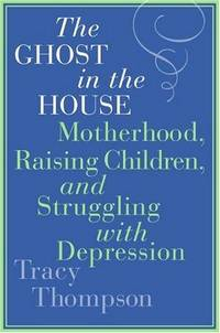 The Ghost in the House Motherhood, Raising Children and Struggling with  Depression