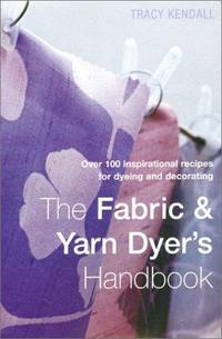 The Fabric & Yarn Dyer's Handbook  Over 100 Inspirational Recipes for  Dyeing and Decorating
