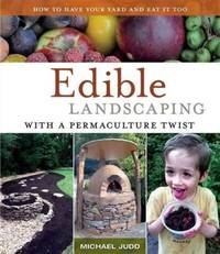 Edible Landscaping with a Permaculture Twist: How to Have Your Yard and Eat It Too by Judd, Michael - 2013
