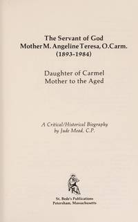 The Servant of God Mother M. Angeline Teresa, O.Carm. (1893-1984):  Daughter of Carmel Mother to the Aged.  A Critical/Historical Biography