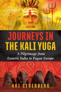 JOURNEYS OF THE KALI YUGA: A Pilgrimage From Esoteric India To Pagan Europe
