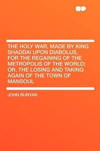 The Holy War Made By King Shaddai Upon Diabolus, For the Regaining Of the Metropolis Of the World