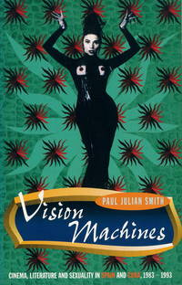 Vision Machines: Cinema, Literature and Sexuality in Spain and Cuba, 1983-93 (Critical Studies in...