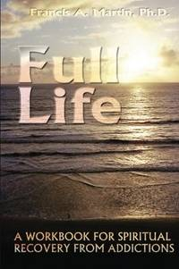 Full Life: A Workbook for the Spiritual Recovery of Addictions