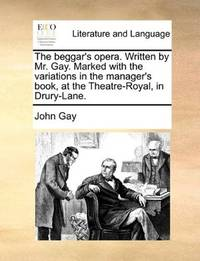 image of The beggar's opera. Written by Mr. Gay. Marked with the variations in the manager's book, at the Theatre-Royal, in Drury-Lane