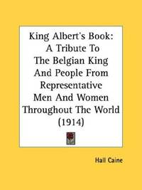 image of King Albert's Book: A Tribute To The Belgian King And People From Representative Men And Women Throughout The World (1914)