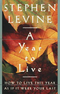 A Year to Live: How to Live This Year As If It Was Your Last