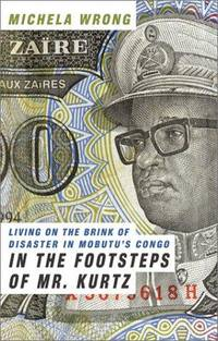 In the Footsteps of Mr. Kurtz: Living on the Brink of Disaster in Mobutu's Congo by Wrong, Michela