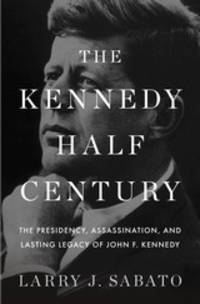 The Kennedy Half-Century: The Presidency, Assassination, and Lasting Legacy of John F. Kennedy