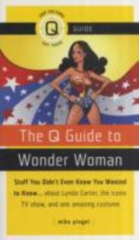 The Q Guide to Wonder Woman: Stuff You Didn't Even Know You Wanted to Know...about Lynda...