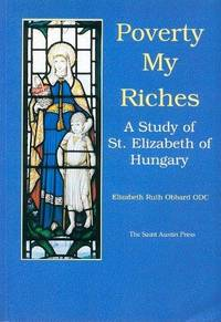 Poverty my riches; a study of St. Elizabeth of Hungary, 1207-1231