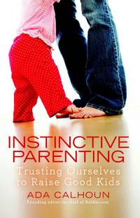 Instinctive Parenting: Trusting Ourselves to Raise Good Kids [Paperback] Calhoun, Ada