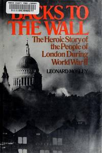 BACKS TO THE WALL: THE HEROIC STORY OF THE PEOPLE OF LONDON DURING WORLD WAR II