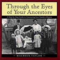 Through the Eyes of Your Ancestors: A Step-by-Step Guide to Uncovering Your Family's History