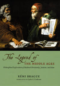 The Legend of the Middle Ages: Philosophical Explorations of Medieval Christianity, Judaism, and Islam
