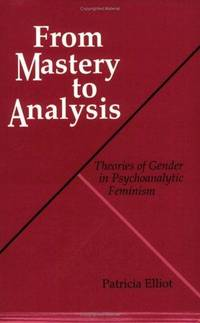 FROM MASTERY TO ANALYSIS Theories of Gender in Psychoanalytic Feminism