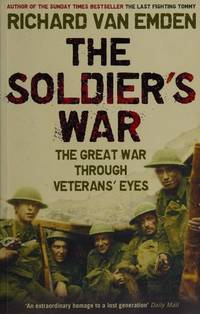 THE SOLDIER'S WAR: The Great War Through Veterans' Eyes.** by  RICHARD: van EMDEN** - UK,8vo HB+dw/dj,1st edn. - from R. J. A. PAXTON-DENNY. (SKU: rja448913)