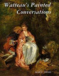 Watteau's Painted Conversations: Art, Literature, and Talk in Seventeenth and Eighteenth-Century France