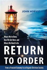 Return to Order: From a Frenzied Economy to an Organic Christian Society--Where We?ve Been, How...