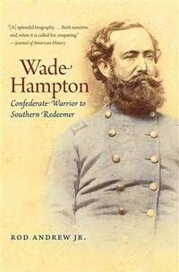 Wade Hampton: Confederate Warrior to Southern Redeemer (Civil War America) by Jr.  Rod Andrew - Paperback - Reprint - 2013-02-01 - from Ergodebooks (SKU: SONG1469606801)