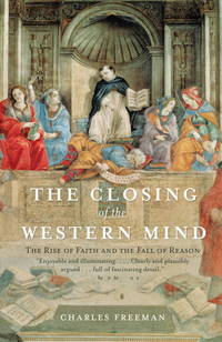 The Closing of the Western Mind: The Rise of Faith and the Fall of Reason by Freeman, Charles