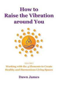 HOW TO RAISE THE VIBRATION AROUND YOU: Working With The 4 Elements To Create Healthy & Harmonious Living Spaces, Vol.1