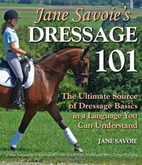 Jane Savoie's Dressage 101: The Ultimate Source of Dressage Basics in a Language You Can...